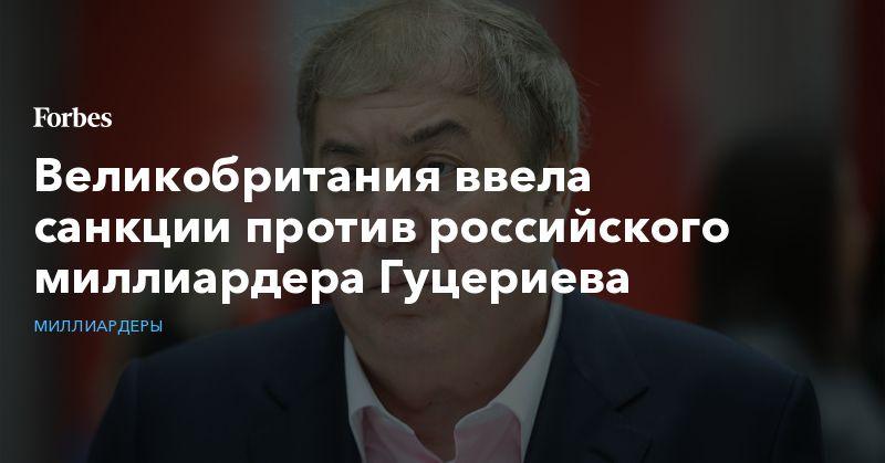 Общество: Великобритания ввела санкции против российского миллиардера Гуцериева