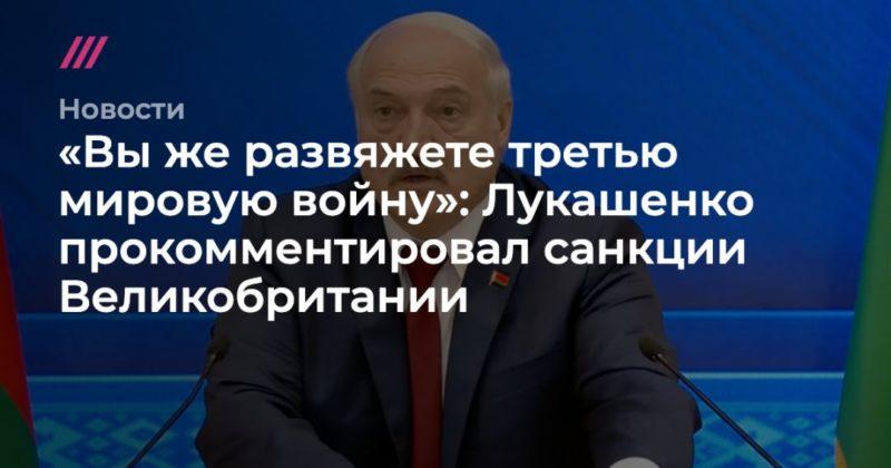 Общество: «Вы же развяжете третью мировую войну»: Лукашенко прокомментировал санкции Великобритании
