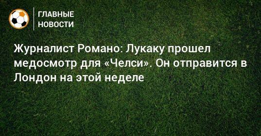 Общество: Журналист Романо: Лукаку прошел медосмотр для «Челси». Он отправится в Лондон на этой неделе