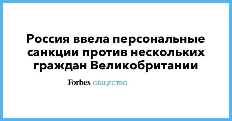 Общество: Россия ввела персональные санкции против нескольких граждан Великобритании