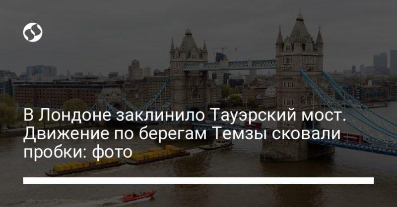 Общество: В Лондоне заклинило Тауэрский мост. Движение по берегам Темзы сковали пробки: фото