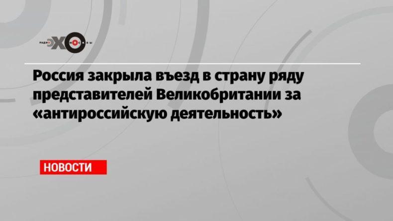 Общество: Россия закрыла въезд в страну ряду представителей Великобритании за «антироссийскую деятельность»