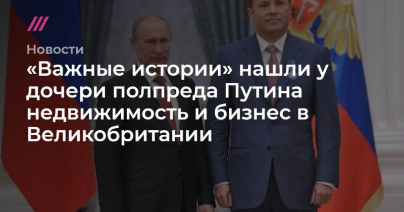 Общество: «Важные истории» нашли у дочери полпреда Путина недвижимость и бизнес в Великобритании