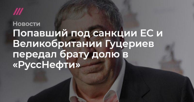 Общество: Попавший под санкции ЕС и Великобритании Гуцериев передал брату долю в «РуссНефти»