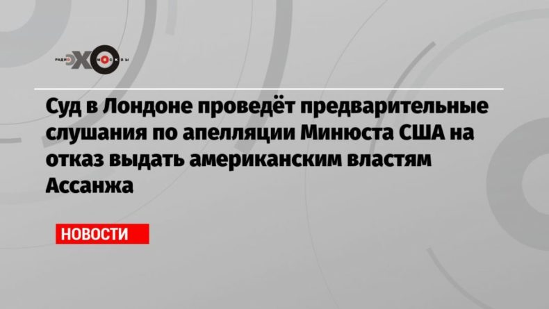 Общество: Суд в Лондоне проведёт предварительные слушания по апелляции Минюста США на отказ выдать американским властям Ассанжа