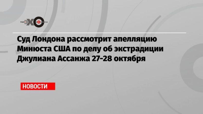Общество: Суд Лондона рассмотрит апелляцию Минюста США по делу об экстрадиции Джулиана Ассанжа 27-28 октября