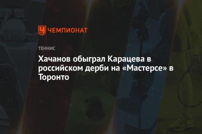 Общество: Хачанов обыграл Карацева в российском дерби на «Мастерсе» в Торонто