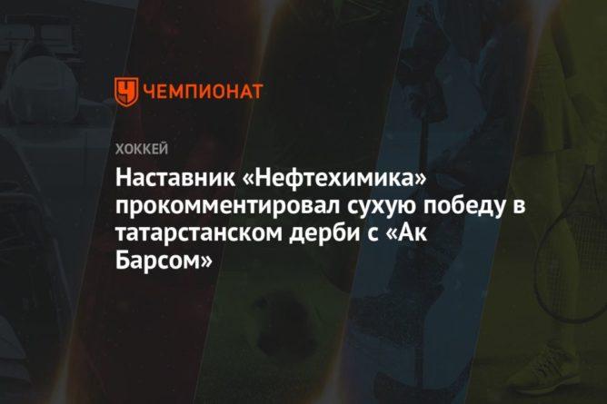 Общество: Наставник «Нефтехимика» прокомментировал сухую победу в татарстанском дерби с «Ак Барсом»