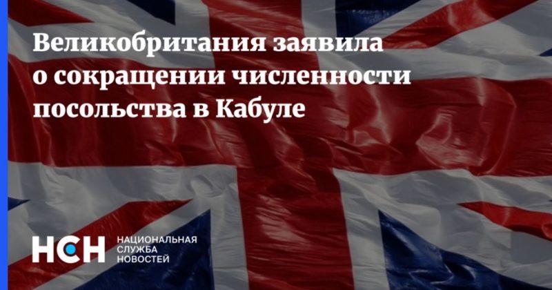 Общество: Великобритания заявила о сокращении численности посольства в Кабуле