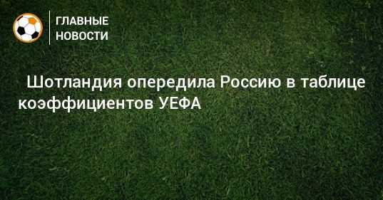 Общество: ⚡ Шотландия опередила Россию в таблице коэффициентов УЕФА