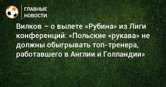 Общество: Вилков – о вылете «Рубина» из Лиги конференций: «Польские «рукава» не должны обыгрывать топ-тренера, работавшего в Англии и Голландии»