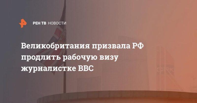Общество: Великобритания призвала РФ продлить рабочую визу журналистке BBC