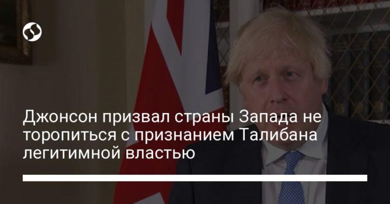 Общество: Джонсон призвал страны Запада не торопиться с признанием Талибана легитимной властью