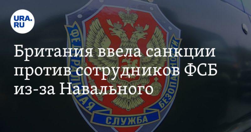 Общество: Британия ввела санкции против сотрудников ФСБ из-за Навального