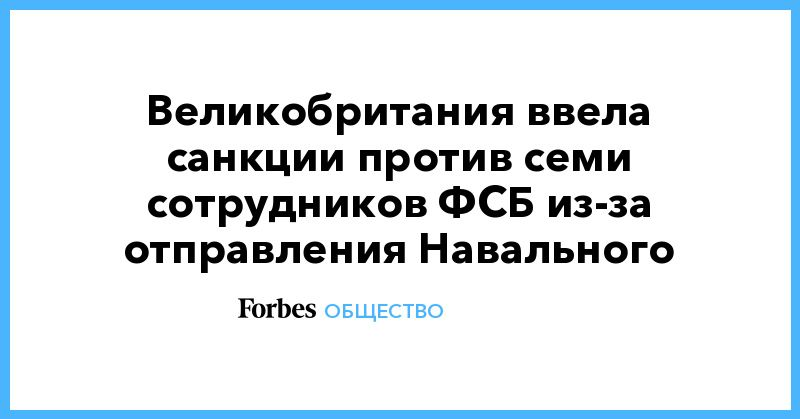 Общество: Великобритания ввела санкции против семи сотрудников ФСБ из-за отправления Навального
