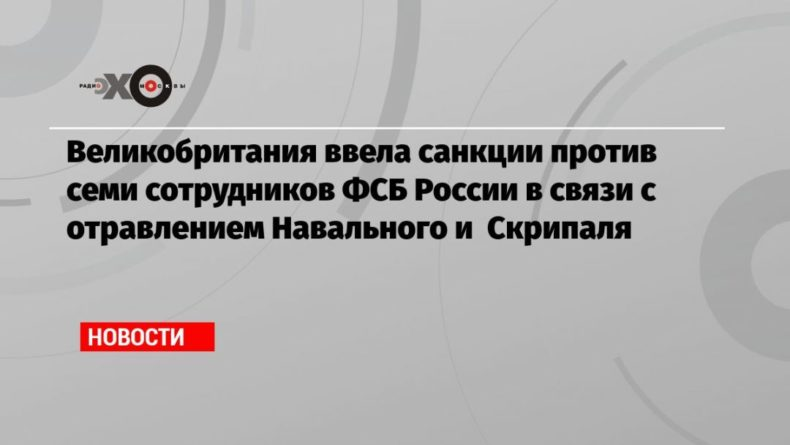 Общество: Великобритания ввела санкции против семи сотрудников ФСБ России в связи с отравлением Навального и Скрипаля