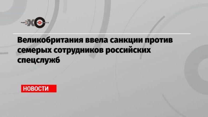 Общество: Великобритания ввела санкции против семерых сотрудников российских спецслужб
