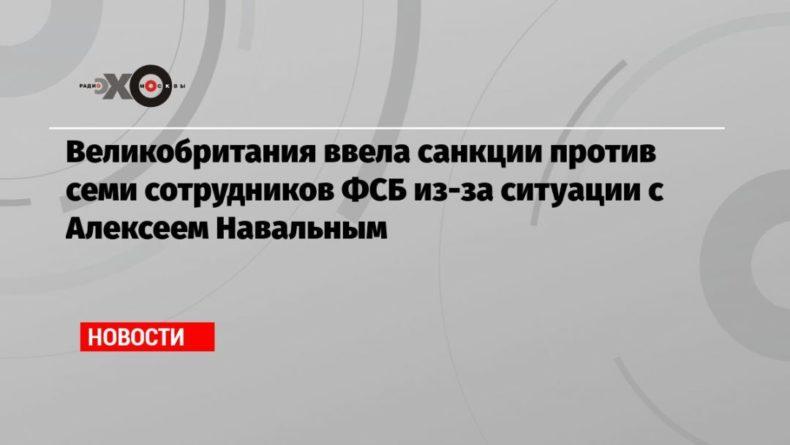 Общество: Великобритания ввела санкции против семи сотрудников ФСБ из-за ситуации с Алексеем Навальным