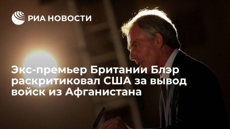 Общество: Экс-премьер Британии Блэр раскритиковал США: решение выйти из Афганистана было немотивированным