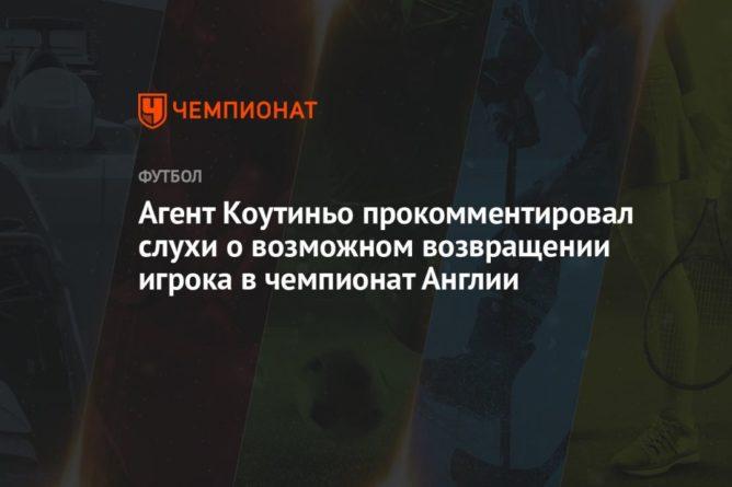 Общество: Агент Коутиньо прокомментировал слухи о возможном возвращении игрока в чемпионат Англии