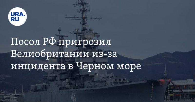 Общество: Посол РФ пригрозил Великобритании из-за инцидента в Черном море
