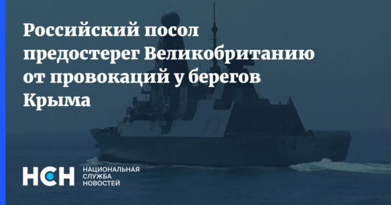 Общество: Российский посол предостерег Великобританию от провокаций у берегов Крыма