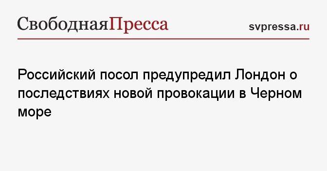 Общество: Российский посол предупредил Лондон о последствиях новой провокации в Черном море