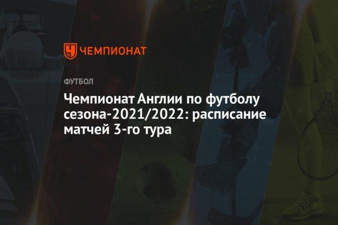 Общество: Чемпионат Англии по футболу сезона-2021/2022: расписание матчей 3-го тура