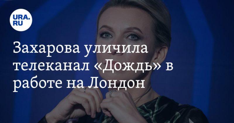 Общество: Захарова уличила телеканал «Дождь» в работе на Лондон