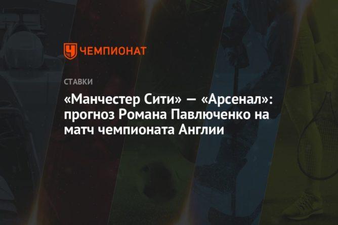 Общество: «Манчестер Сити» — «Арсенал»: прогноз Романа Павлюченко на матч чемпионата Англии