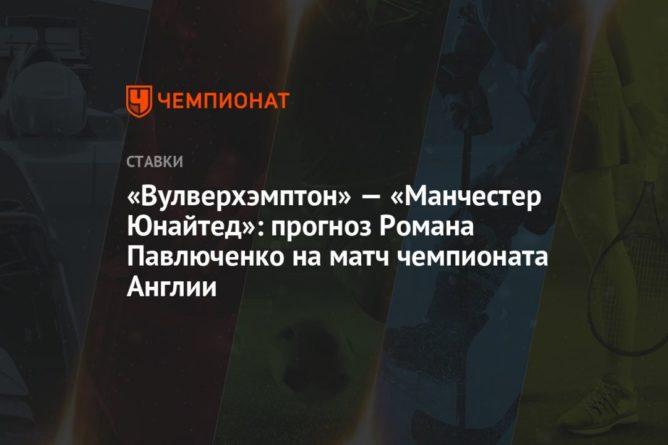 Общество: «Вулверхэмптон» — «Манчестер Юнайтед»: прогноз Романа Павлюченко на матч чемпионата Англии