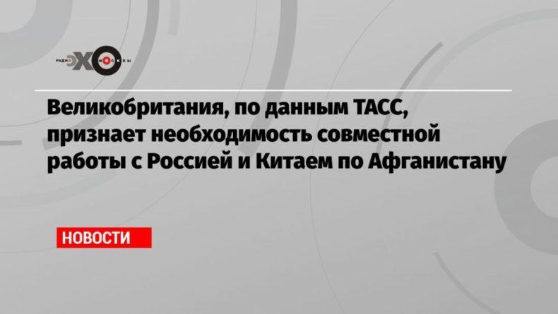 Общество: Великобритания, по данным ТАСС, признает необходимость совместной работы с Россией и Китаем по Афганистану