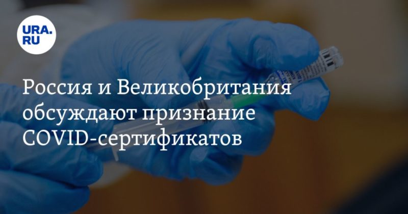 Общество: Россия и Великобритания обсуждают признание COVID-сертификатов