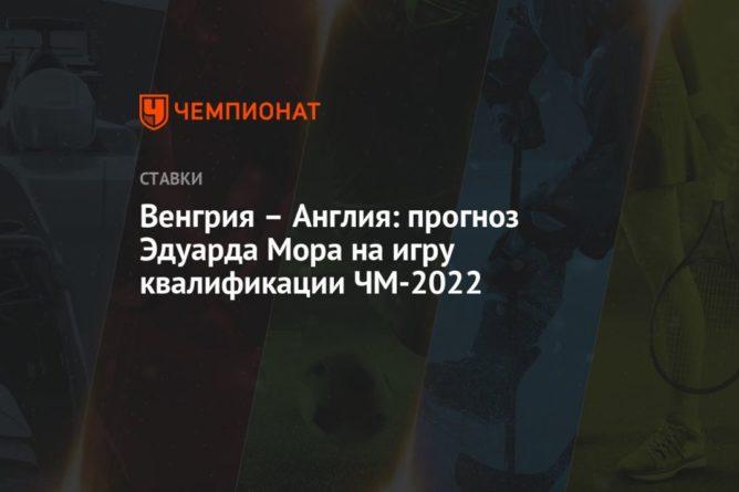Общество: Венгрия – Англия: прогноз Эдуарда Мора на игру квалификации ЧМ-2022