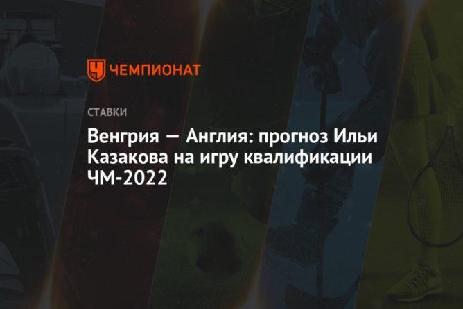 Общество: Венгрия — Англия: прогноз Ильи Казакова на игру квалификации ЧМ-2022