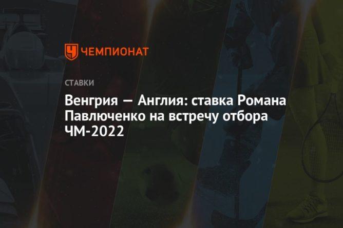 Общество: Венгрия — Англия: ставка Романа Павлюченко на встречу отбора ЧМ-2022