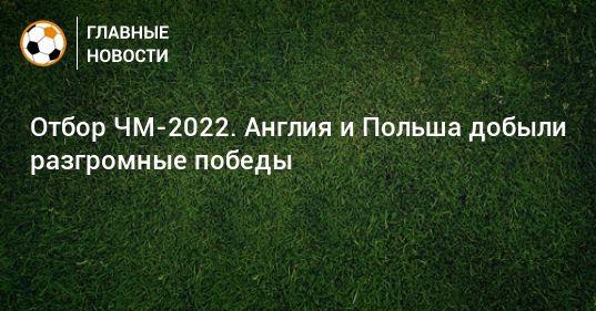 Общество: Отбор ЧМ-2022. Англия и Польша добыли разгромные победы