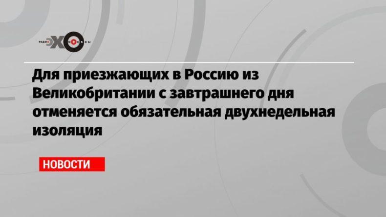 Общество: Для приезжающих в Россию из Великобритании с завтрашнего дня отменяется обязательная двухнедельная изоляция