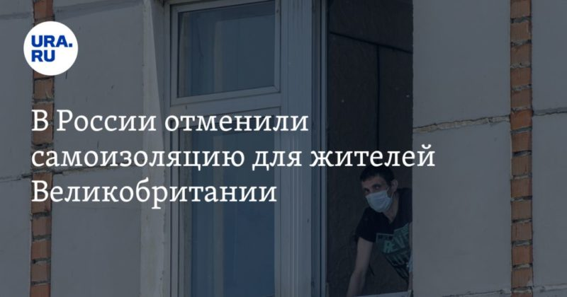 Общество: В России отменили самоизоляцию для жителей Великобритании