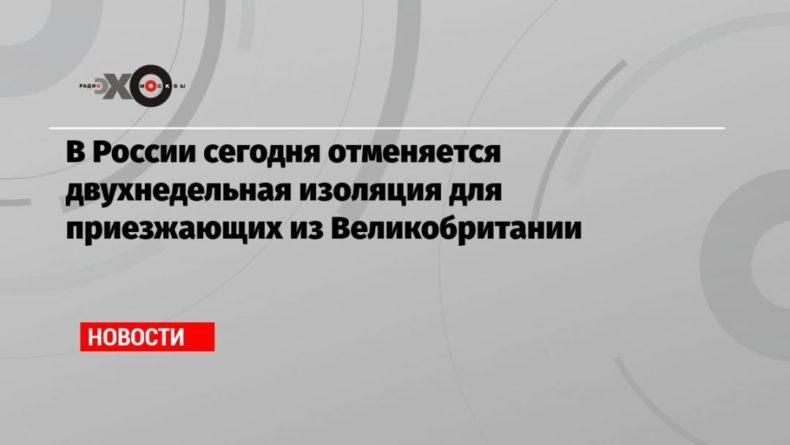 Общество: В России сегодня отменяется двухнедельная изоляция для приезжающих из Великобритании
