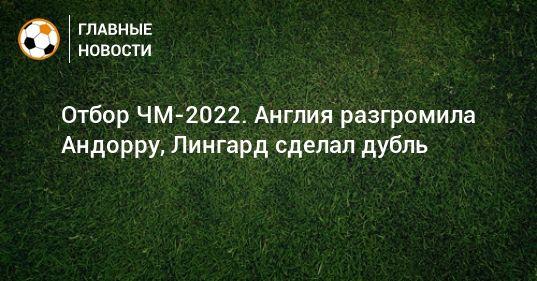 Общество: Отбор ЧМ-2022. Англия разгромила Андорру, Лингард сделал дубль