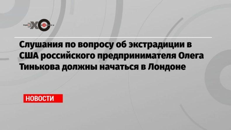 Общество: Слушания по вопросу об экстрадиции в США российского предпринимателя Олега Тинькова должны начаться в Лондоне