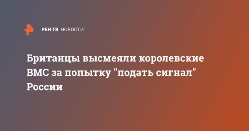 """Общество: Британцы высмеяли королевские ВМС за попытку """"подать сигнал"""" России"""