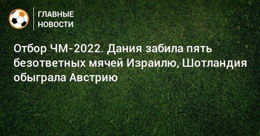 Общество: Отбор ЧМ-2022. Дания забила пять безответных мячей Израилю, Шотландия обыграла Австрию