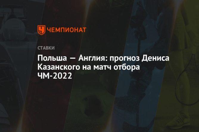 Общество: Польша — Англия: прогноз Дениса Казанского на матч отбора ЧМ-2022