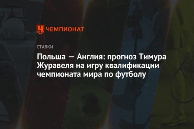Общество: Польша — Англия: прогноз Тимура Журавеля на игру квалификации чемпионата мира по футболу