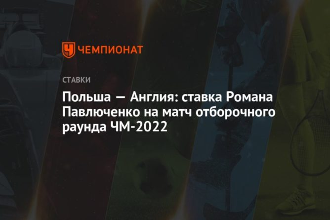 Общество: Польша — Англия: ставка Романа Павлюченко на матч отборочного раунда ЧМ-2022