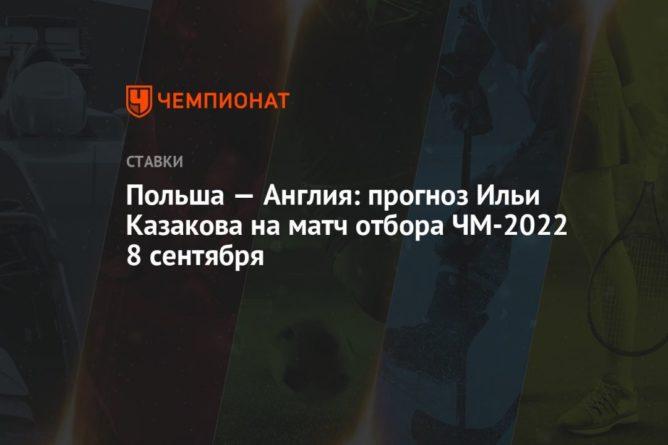 Общество: Польша — Англия: прогноз Ильи Казакова на матч отбора ЧМ-2022 8 сентября