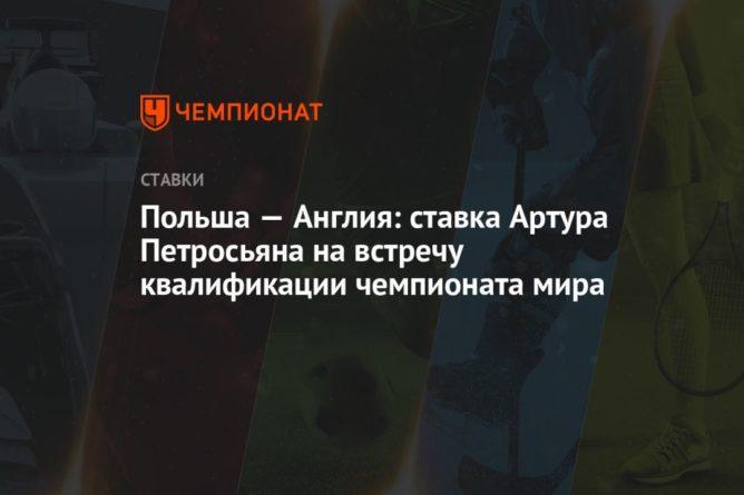 Общество: Польша — Англия: ставка Артура Петросьяна на встречу квалификации чемпионата мира