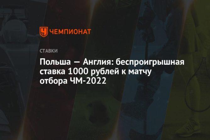 Общество: Польша — Англия: беспроигрышная ставка 1000 рублей к матчу отбора ЧМ-2022